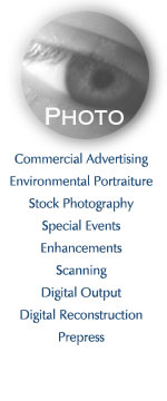 commercial advertising, environmental portraiture, stock photography, special events, enhancements, scanning, digital output, digital reconstruction, prepress